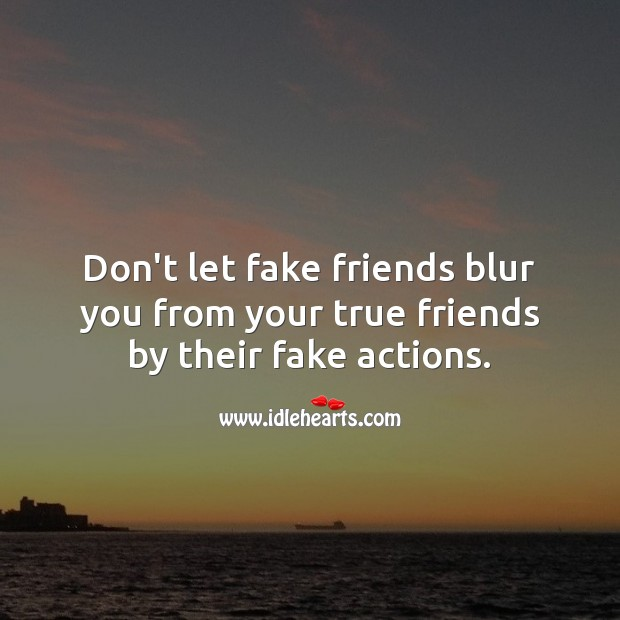 Don't let fake friends blur you from your true friends by their fake actions. Image