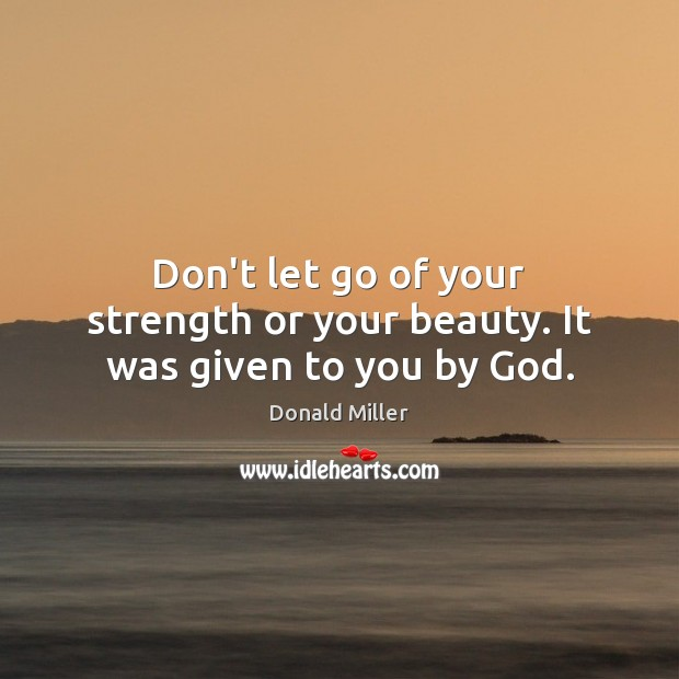 Don't let go of your strength or your beauty. It was given to you by God. Donald Miller Picture Quote