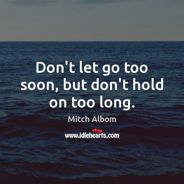 Don't let go too soon, but don't hold on too long. Mitch Albom Picture Quote