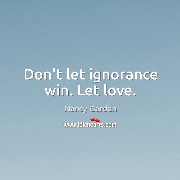 Don't let ignorance win. Let love. Image