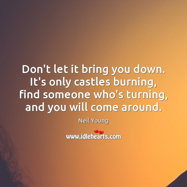 Don't let it bring you down. It's only castles burning, find someone Neil Young Picture Quote