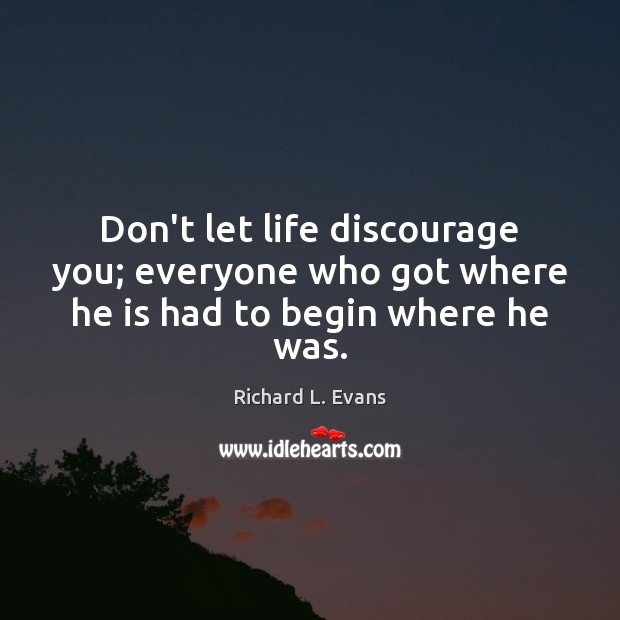 Don't let life discourage you; everyone who got where he is had to begin where he was. Richard L. Evans Picture Quote