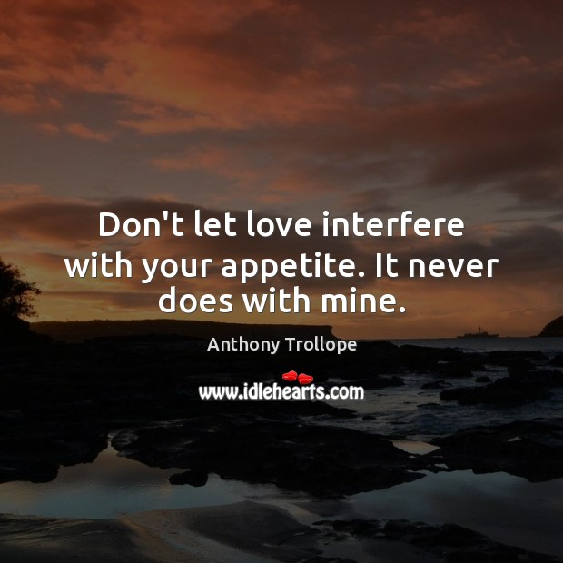 Don't let love interfere with your appetite. It never does with mine. Anthony Trollope Picture Quote