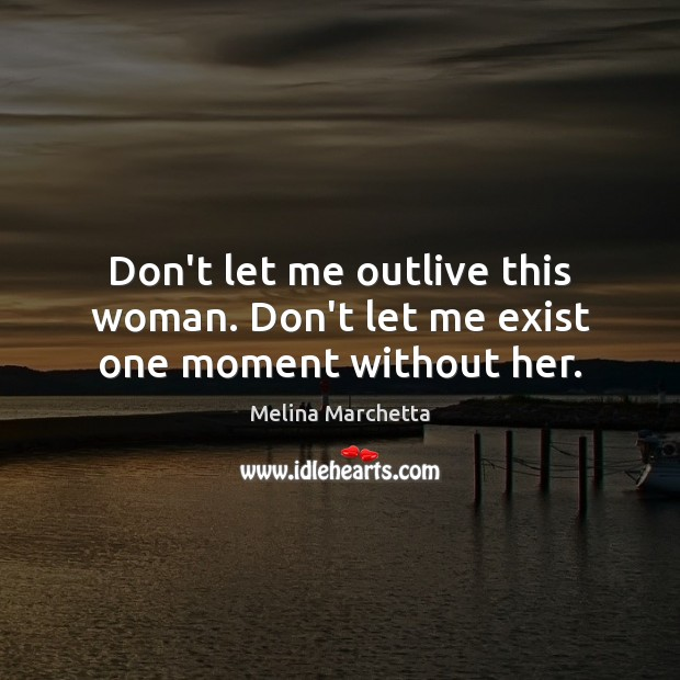 Don't let me outlive this woman. Don't let me exist one moment without her. Melina Marchetta Picture Quote