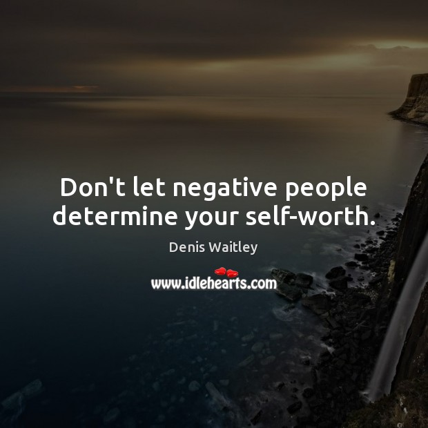 Don't let negative people determine your self-worth. Denis Waitley Picture Quote
