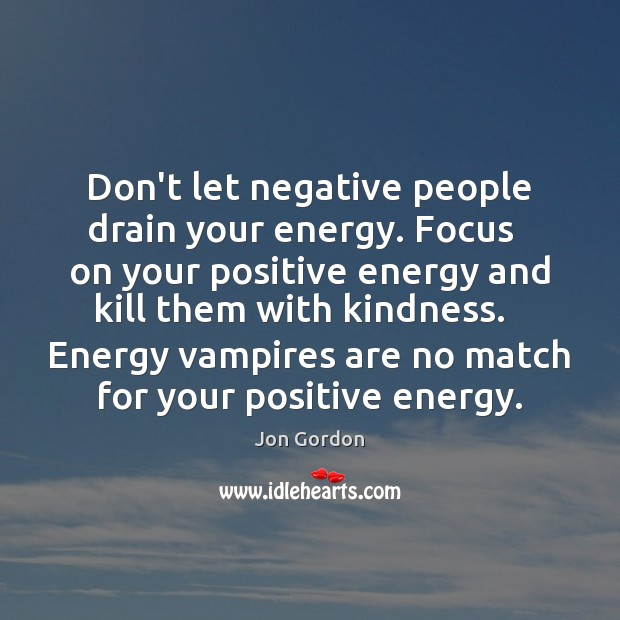 Don't let negative people drain your energy. Focus   on your positive energy Jon Gordon Picture Quote