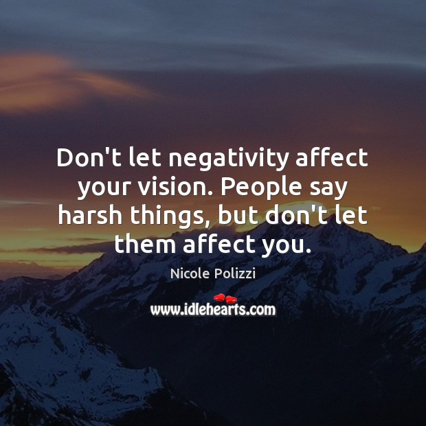 Don't let negativity affect your vision. People say harsh things, but don't Nicole Polizzi Picture Quote