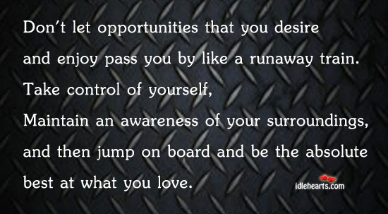 Don't Let Opportunities That You Desire And Enjoy Pass You By…