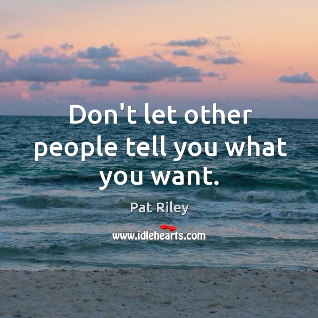 Don't let other people tell you what you want. Image