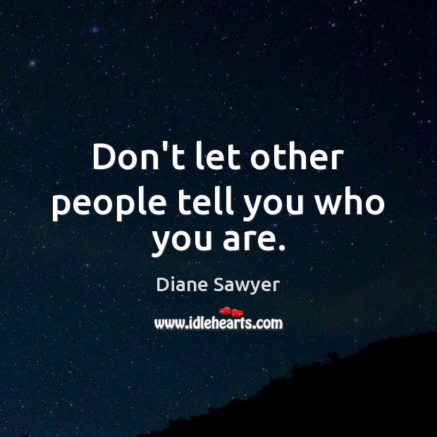 Don't let other people tell you who you are. Diane Sawyer Picture Quote