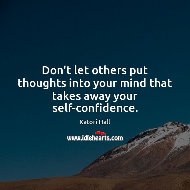 Don't let others put thoughts into your mind that takes away your self-confidence. Image