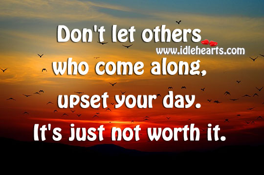 Don't Let Others Who Come Along, Upset Your Day.