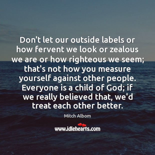 Don't let our outside labels or how fervent we look or zealous Mitch Albom Picture Quote