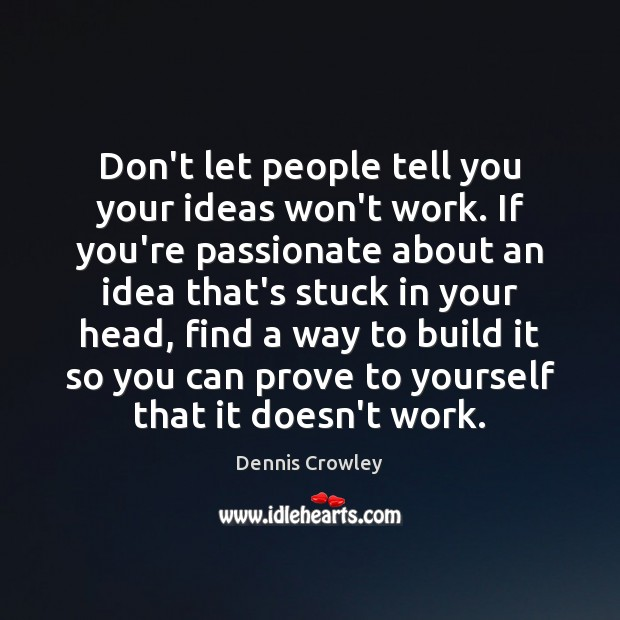 Don't let people tell you your ideas won't work. If you're passionate Image