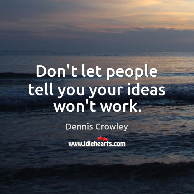 Don't let people tell you your ideas won't work. Image