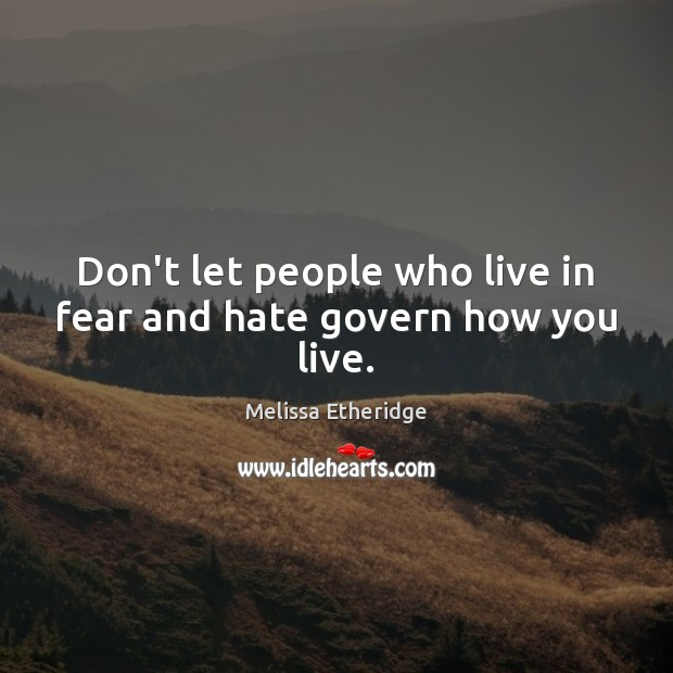 Don't let people who live in fear and hate govern how you live. Melissa Etheridge Picture Quote