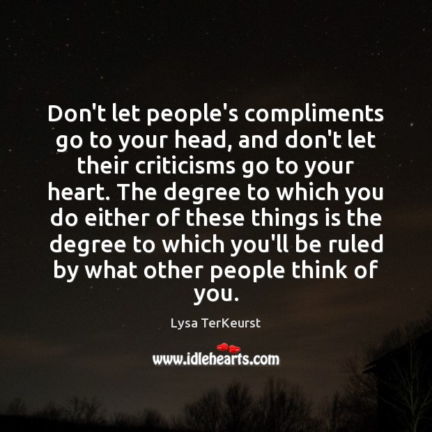 Don't let people's compliments go to your head, and don't let their Lysa TerKeurst Picture Quote