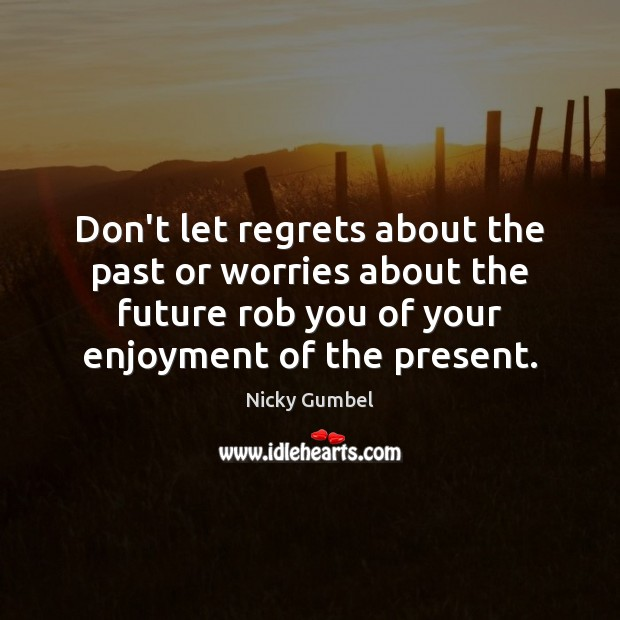 Don't let regrets about the past or worries about the future rob Image