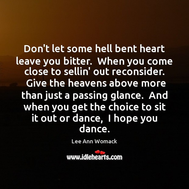 Don't let some hell bent heart leave you bitter.  When you come Lee Ann Womack Picture Quote