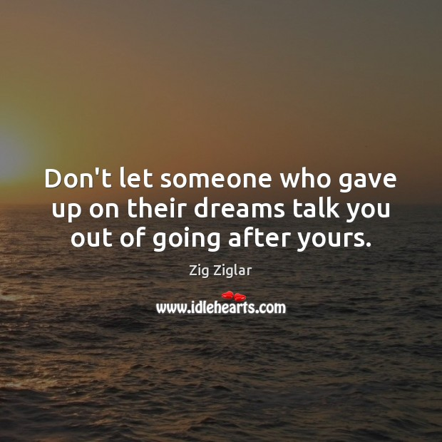 Don't let someone who gave up on their dreams talk you out of going after yours. Zig Ziglar Picture Quote