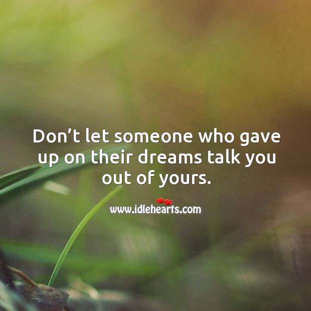 Don't let someone who gave up on their dreams talk you out of yours. Image