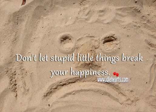 Don't let stupid little things break your happiness. Image