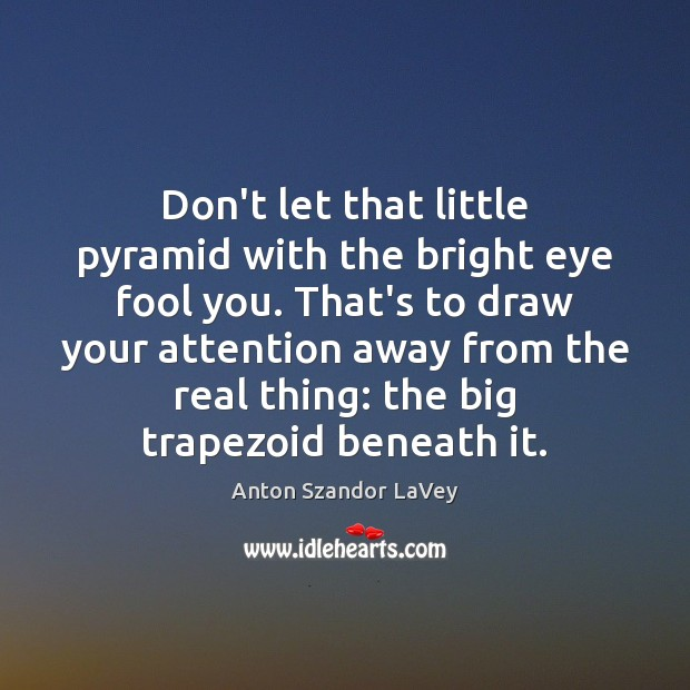 Don't let that little pyramid with the bright eye fool you. That's Anton Szandor LaVey Picture Quote