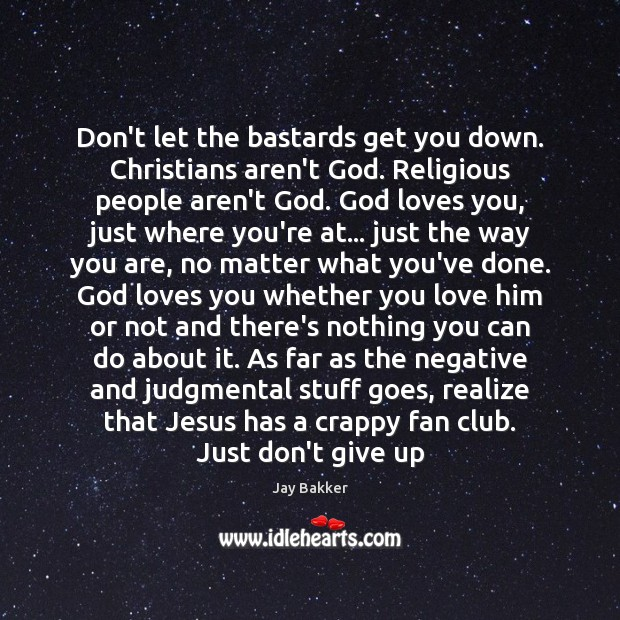 Don't let the bastards get you down. Christians aren't God. Religious people Don't Give Up Quotes Image