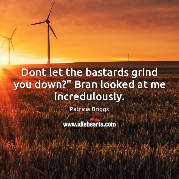 """Dont let the bastards grind you down?"""" Bran looked at me incredulously. Patricia Briggs Picture Quote"""