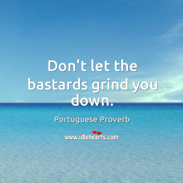 Don't let the bastards grind you down. Image