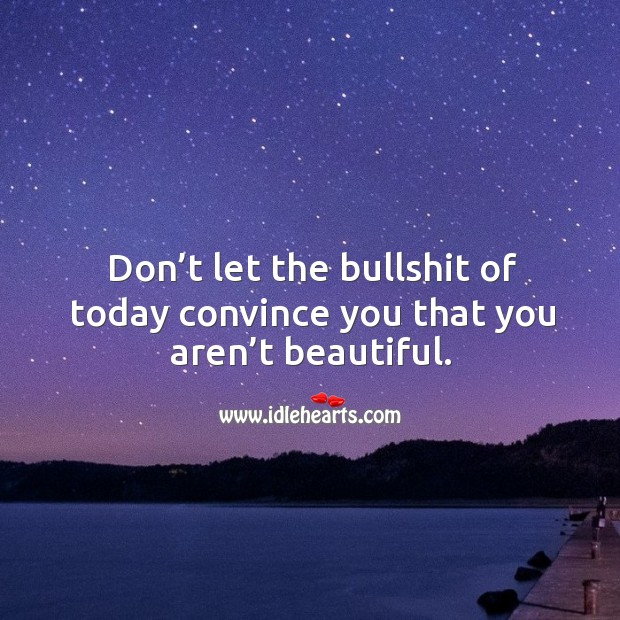 Don't let the bullshit of today convince you that you aren't beautiful. Image