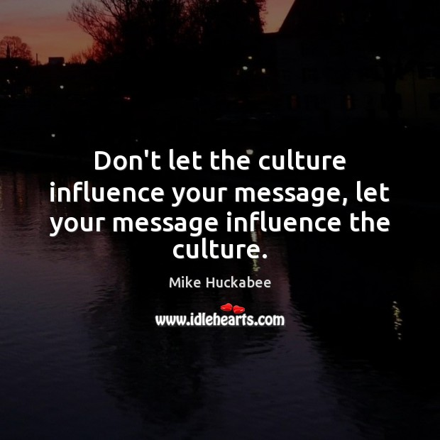 Don't let the culture influence your message, let your message influence the culture. Image