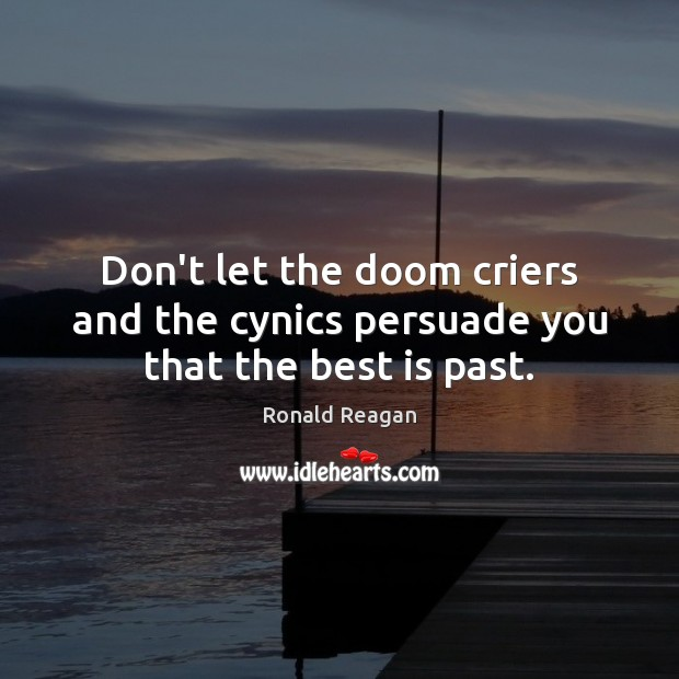 Image, Don't let the doom criers and the cynics persuade you that the best is past.