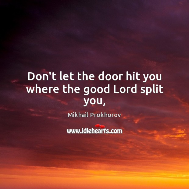 Don't let the door hit you where the good Lord split you, Mikhail Prokhorov Picture Quote