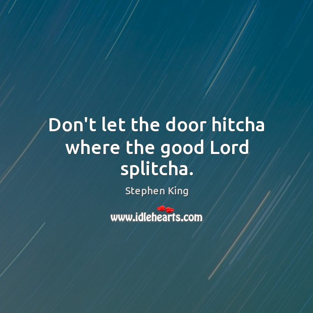 Don't let the door hitcha where the good Lord splitcha. Stephen King Picture Quote