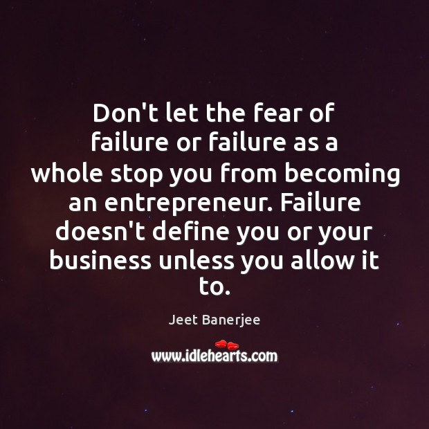 Don't let the fear of failure or failure as a whole stop Jeet Banerjee Picture Quote