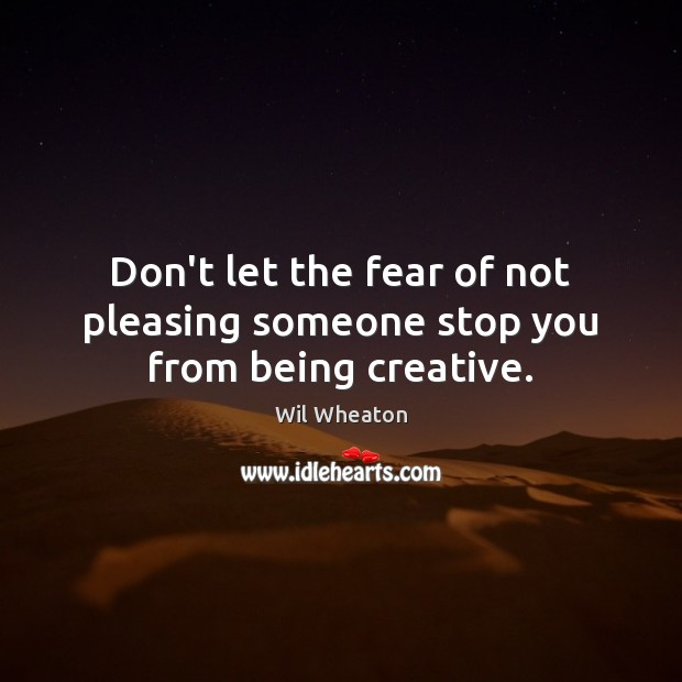 Don't let the fear of not pleasing someone stop you from being creative. Wil Wheaton Picture Quote