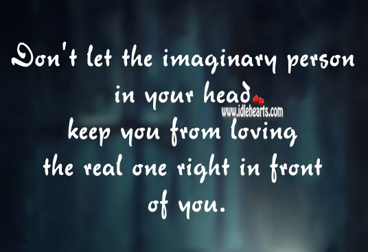 Image, Don't let the imaginary person in your head keep you from loving the real one.
