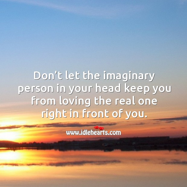 Don't let the imaginary person in your head keep you from loving the real one right in front of you. Image