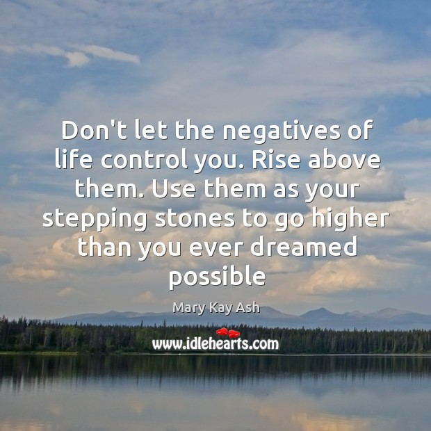 Don't let the negatives of life control you. Rise above them. Use Image
