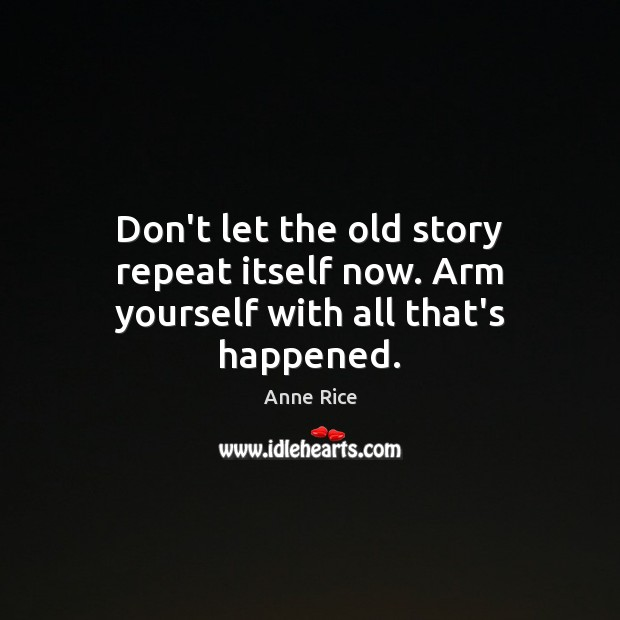 Don't let the old story repeat itself now. Arm yourself with all that's happened. Anne Rice Picture Quote