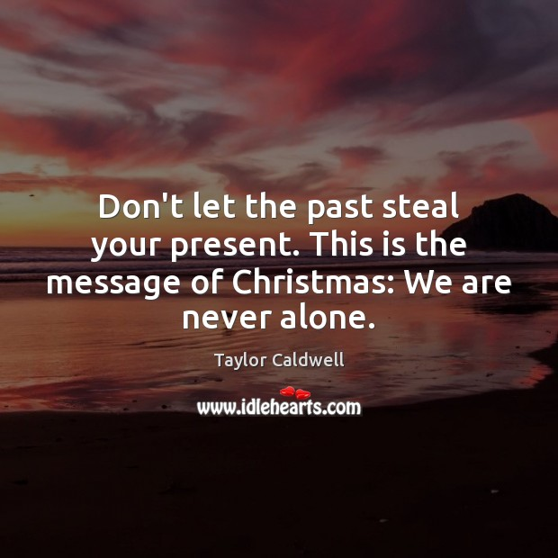 Don't let the past steal your present. This is the message of Taylor Caldwell Picture Quote