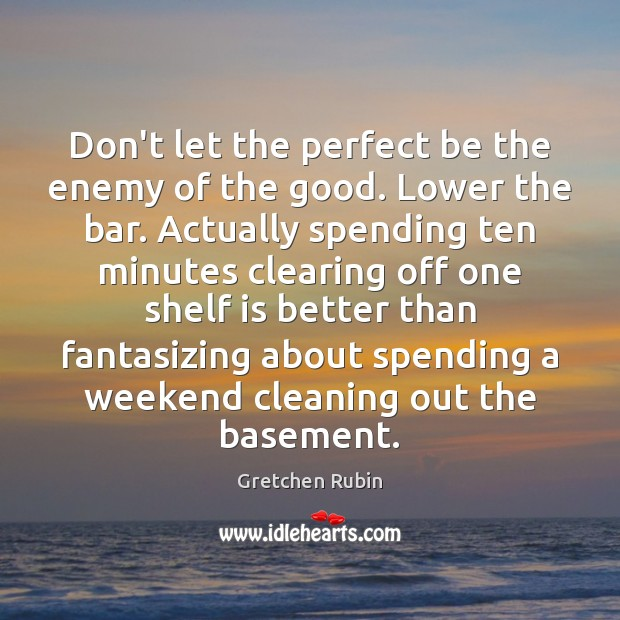 Don't let the perfect be the enemy of the good. Lower the Gretchen Rubin Picture Quote
