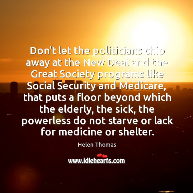 Don't let the politicians chip away at the New Deal and the Helen Thomas Picture Quote