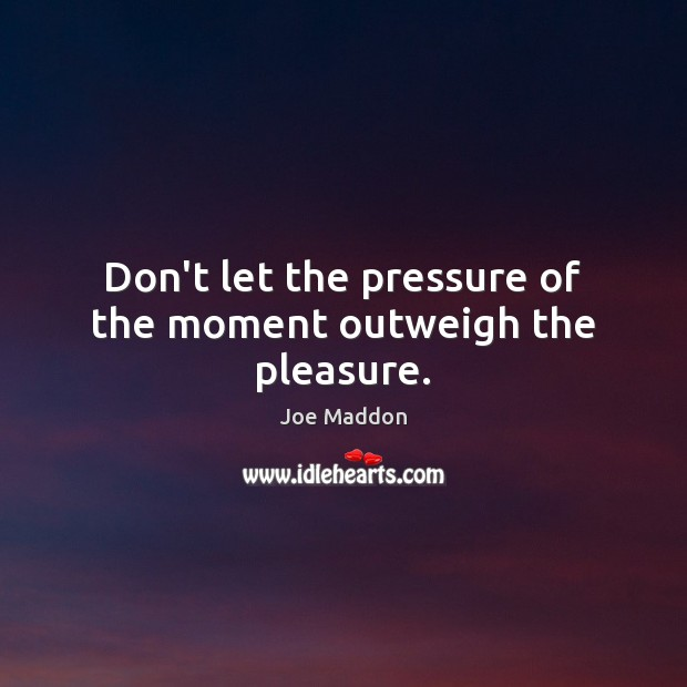 Don't let the pressure of the moment outweigh the pleasure. Image