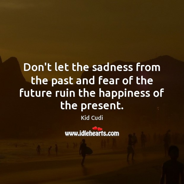 Don't let the sadness from the past and fear of the future Kid Cudi Picture Quote