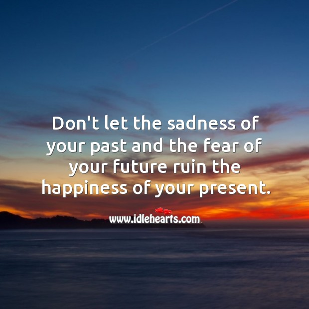 Image, Don't let the sadness of your past and the fear of your future ruin the happiness of your present.