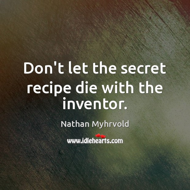 Don't let the secret recipe die with the inventor. Image