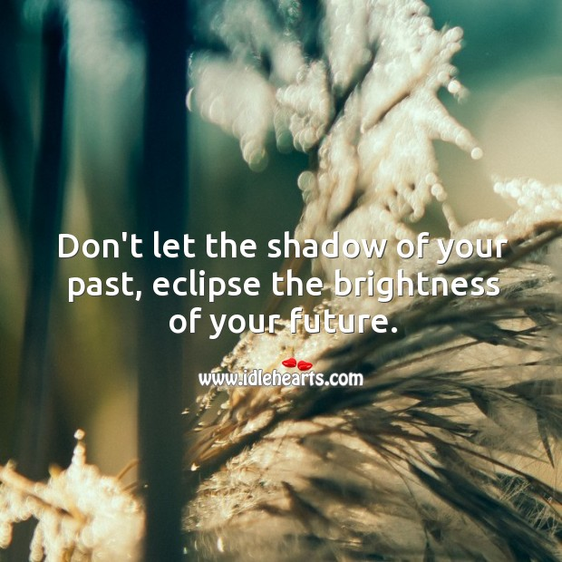 Don't let the shadow of your past, eclipse the brightness of your future. Motivational Quotes Image