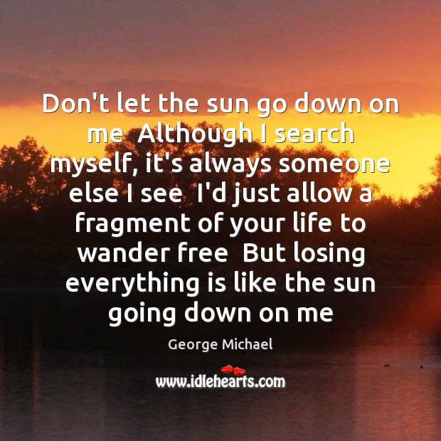 Don't let the sun go down on me  Although I search myself, George Michael Picture Quote